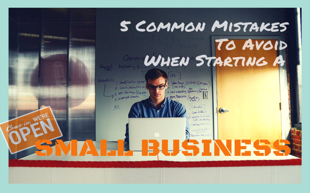 5 Mistakes To Avoid When Starting A Small Business